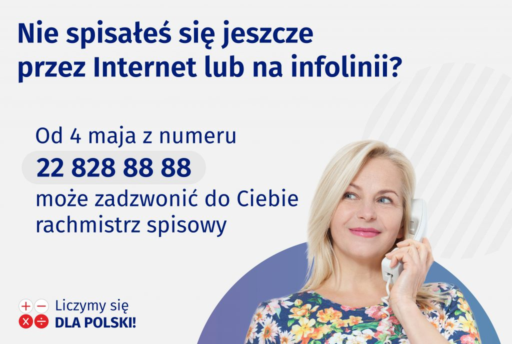 Nie spisałeś się jeszcze przez Internet lub na infolinii? Od 4 maja z numeru 22 828 88 88 może zadzwonić do Ciebie rachmistrz spisowy. Liczymy się dla Polski!