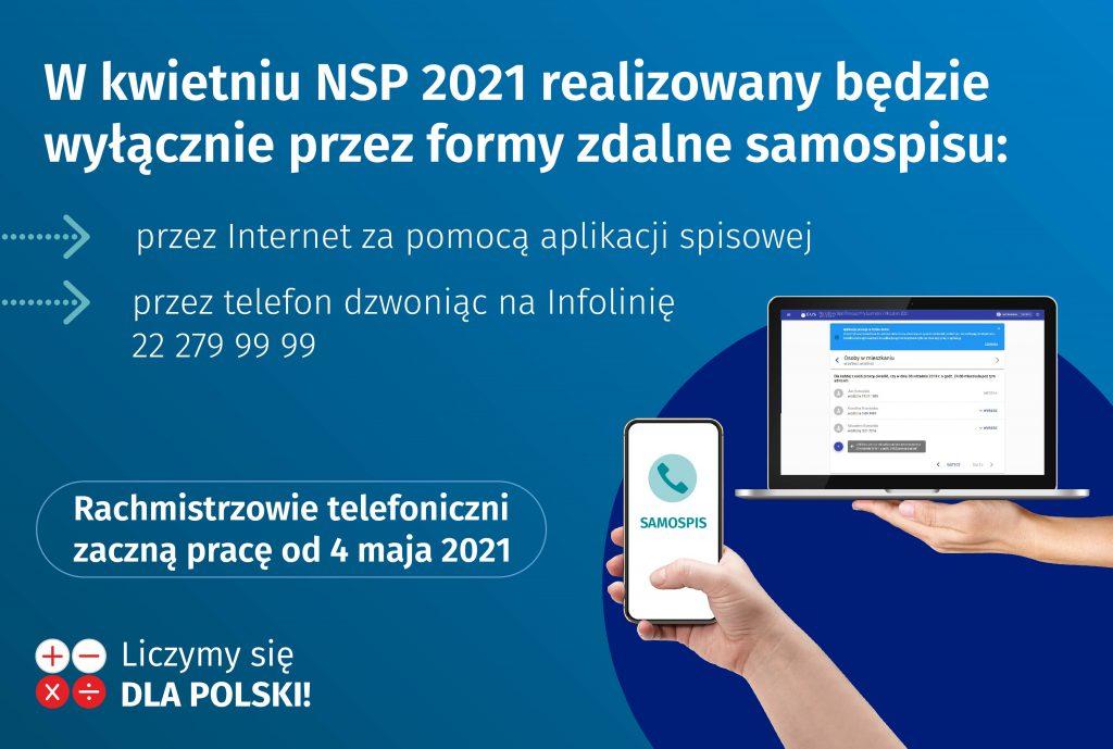 W kwietniu NSP 2021 realizowany będzie wyłącznie przez formy zdalne samospisu: przez internet za pomocą aplikacji spisowej; przez telefon dzwoniąc na Infolinię 22 279 99 99. Rachmistrzowie telefoniczni zaczą pracę od 4 maja 2021. Liczymy się dla Polski!