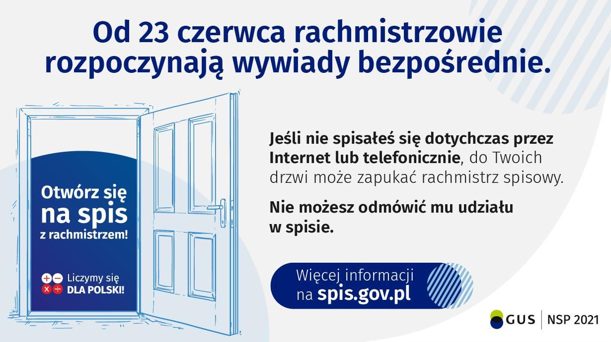 Od 23 czerwca br. rachmistrzowie spisowi rozpoczną wywiady bezpośrednie. Jeśli nie spisałeś się dotychczas przez Internet lub telefonicznie, do Twoich drzwi może zapukać rachmistrz spisowy. Nie możesz odmówić mu udziału w spisie.